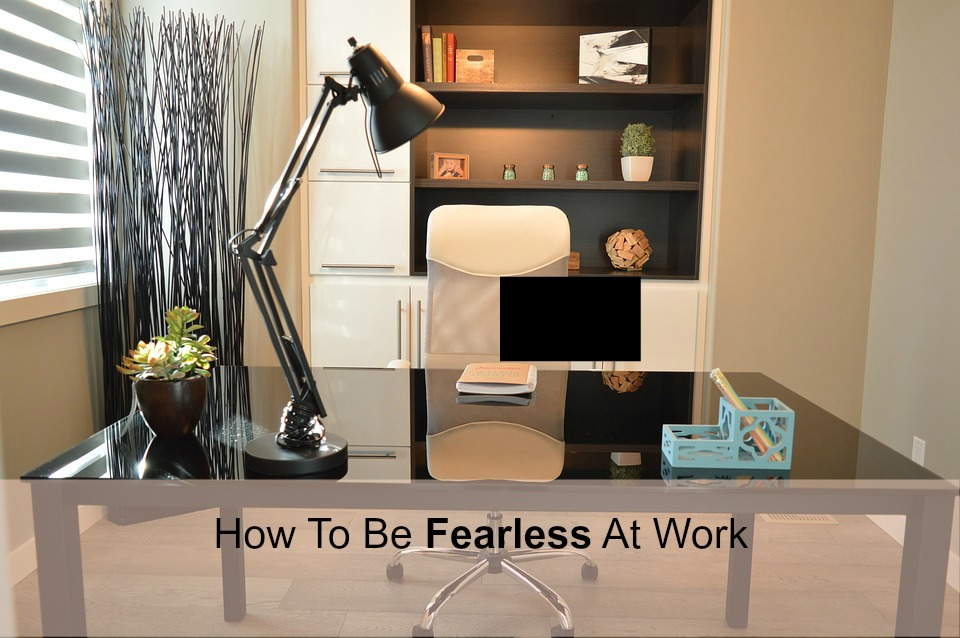 A Hint of Life shares a few steps on how to be fearless at work
